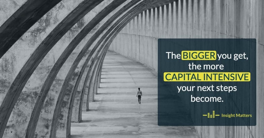 The bigger you get, the more capital intensive your next steps become